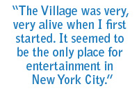 The Village was very, very alive when I first started. It seemed to be the only place for entertainment in New York City.