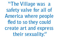 The Village was a safety valve for all of America where people fled to so they could create art and express their sexuality.