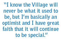 I know the Village will never be what it used to be, but I'm basically an optimist and I have great faith that it will continue to be special.