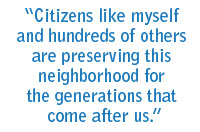 Citizens like myself and hundreds of others are preserving this neighborhood for the generations that come after us.