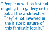 People now shop instead of going to a gallery or to look at the architecture. They're not involved in the historic nature of this fantastic locale.