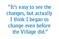 It's easy to see the changes, but actually I think I began to change even before the Village did.