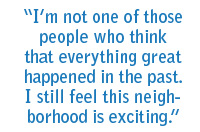 I'm not one of those people who think that everything great happened in the past. I still feel this neighborhood is exciting.