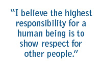 I believe the highest responsibility for a human being is to show respect for other people.