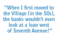 When I first moved to the Village [in the 50s}, the banks wouldn't even look at a loan west of Seventh Avenue!
