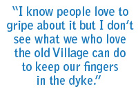 I know people love to gripe about it but I don't see what we who love the old village can do to keep our fingers in the dyke.