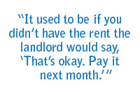 "It used to be if you didn't have the rent the landlord would say, ""That's okay. Pay it next month."""