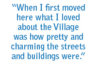When I first moved here what I loved about the Village was how pretty and charming the streets and buildings were.