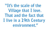 """It's the scale of the Village that I love. That and the fact that I live in a 19th Century environment."""