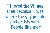 I loved the village then because it was where the gay people and artists were. People like me.
