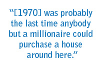 [1970] was probably the last time anybody but a millionaire could purchase a house around here.