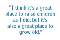 """I think it's a great place to raise children as I did, but it's also a great place to grow old."""