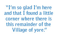 """I'm so glad I'm here and that I found a little corner where there is this remainder of the Village of yore."""