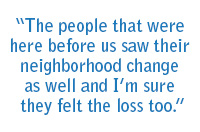 """The people that were here before us saw their neighborhood change as well, and I'm sure they felt the loss too."""