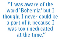 """I was aware of the word 'Bohemia"" but I thought I never could be a part of it because I was too uneducated at the time."""