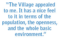 The Village appealed to me. It has a nice feeling to it interms of the population, the openness, and the whole basic environment.""