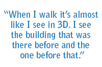 """When I walk it's almost like I see in 3D. I see the building that was there before and the one before that."""