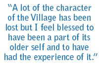 A lot of the character of the Village has been lost but I feel blessed to have been a part of its older self and to have had the experience of it.