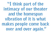 I think part of the intimacy of our theatre and the homespun celebration of it is what makes people come back over and over again.""