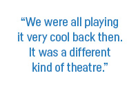 """We were all playing it very cool back then. It was a different kind of theatre."""